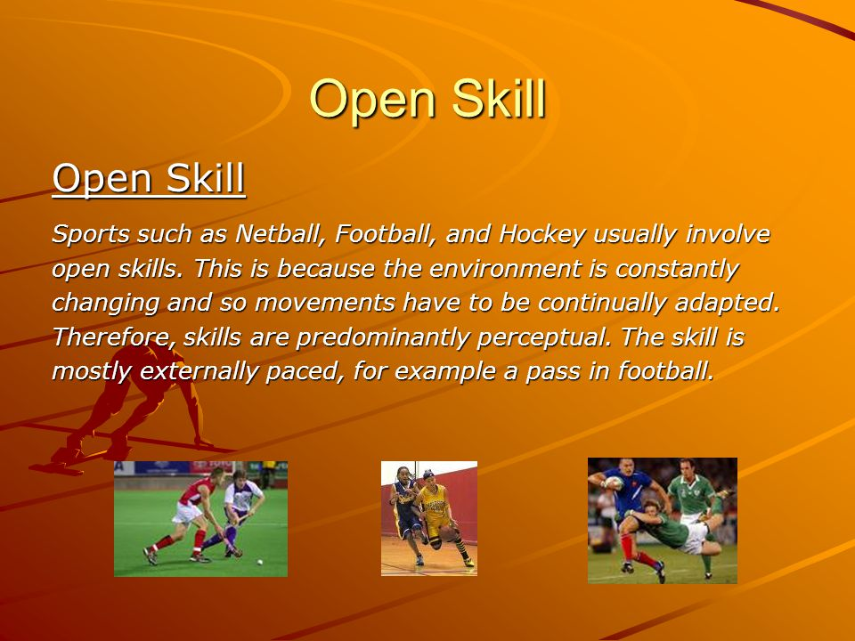 Open Skill Open Skill. Sports such as Netball, Football, and Hockey usually involve. open skills. This is because the environment is constantly.