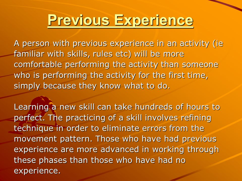 Previous Experience A person with previous experience in an activity (ie. familiar with skills, rules etc) will be more.