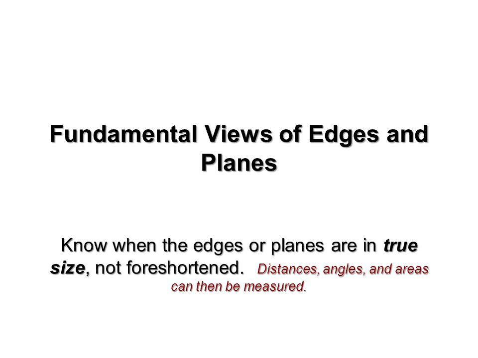 Fundamental Views of Edges and Planes Know when the edges or planes are in true size, not foreshortened.