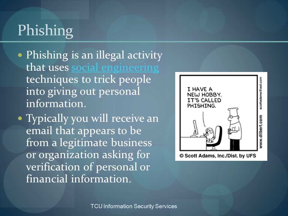 Phishing Phishing is an illegal activity that uses social engineering techniques to trick people into giving out personal information.