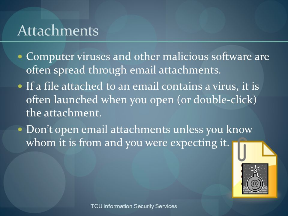 Attachments Computer viruses and other malicious software are often spread through email attachments.