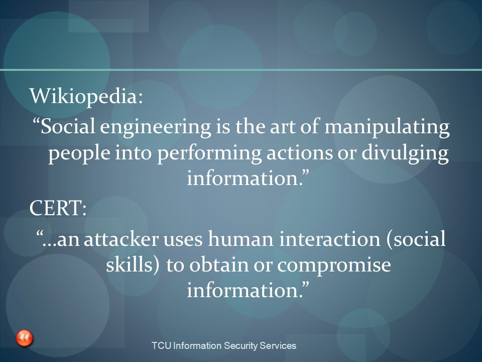Wikiopedia: Social engineering is the art of manipulating people into performing actions or divulging information. CERT: …an attacker uses human interaction (social skills) to obtain or compromise information.