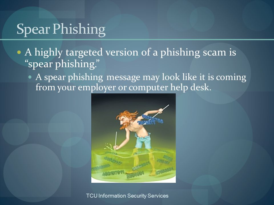 Spear Phishing A highly targeted version of a phishing scam is spear phishing.