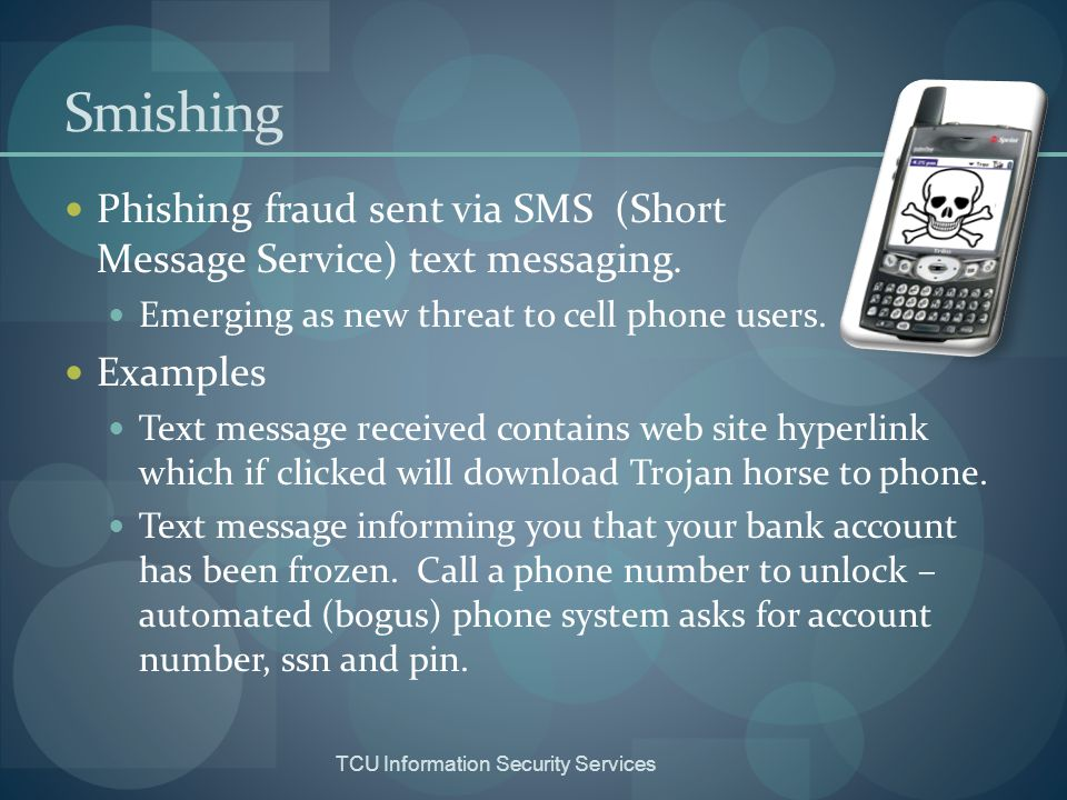 Smishing Phishing fraud sent via SMS (Short Message Service) text messaging. Emerging as new threat to cell phone users.