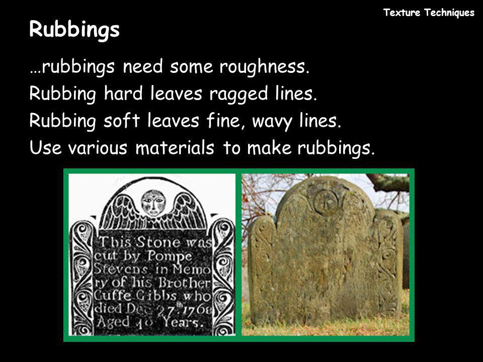 Rubbings …rubbings need some roughness.