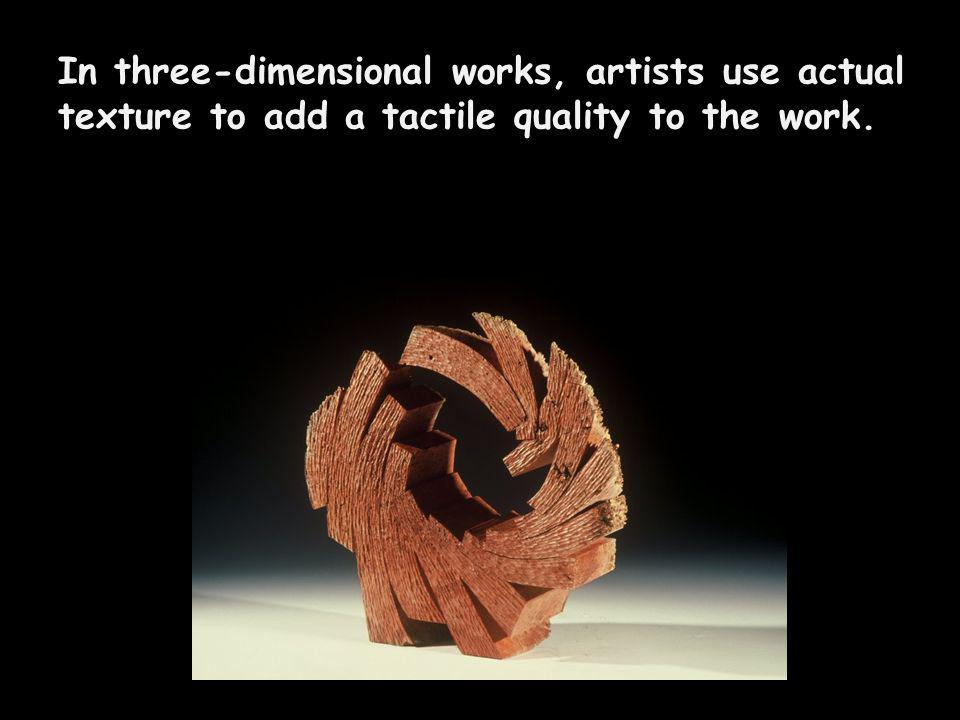 In three-dimensional works, artists use actual texture to add a tactile quality to the work.