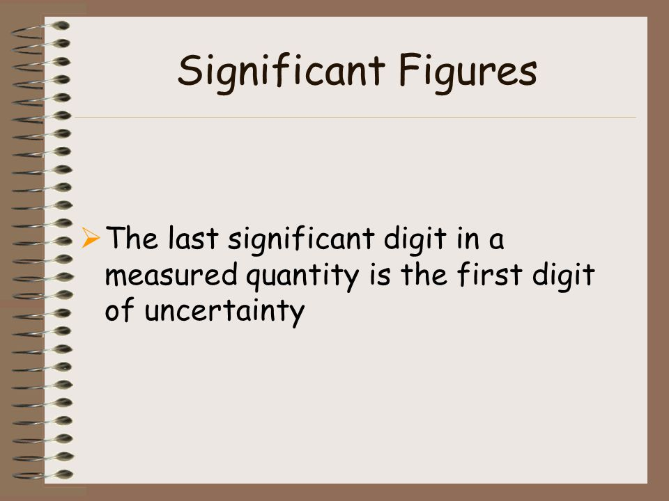 Significant Figures The last significant digit in a measured quantity is the first digit of uncertainty.