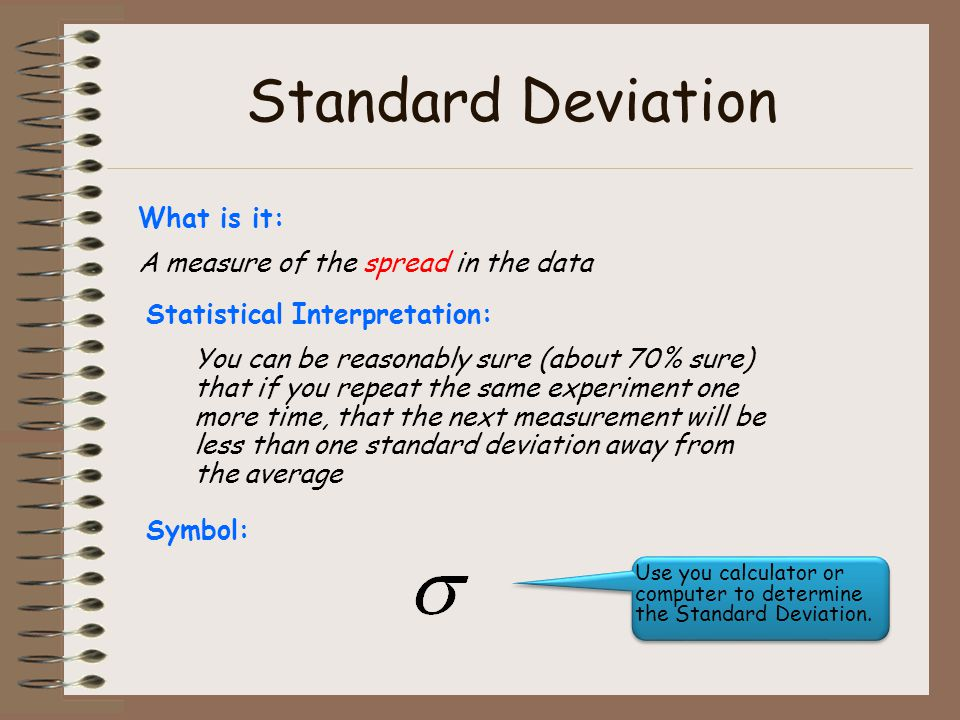 Standard Deviation What is it: A measure of the spread in the data