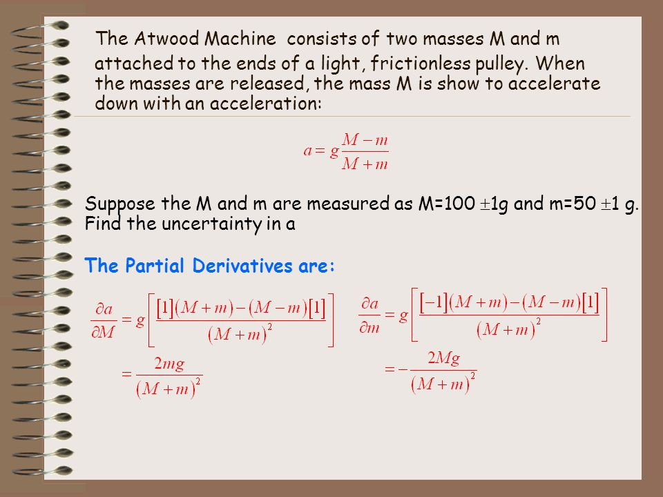 The Atwood Machine consists of two masses M and m attached to the ends of a light, frictionless pulley. When the masses are released, the mass M is show to accelerate down with an acceleration: