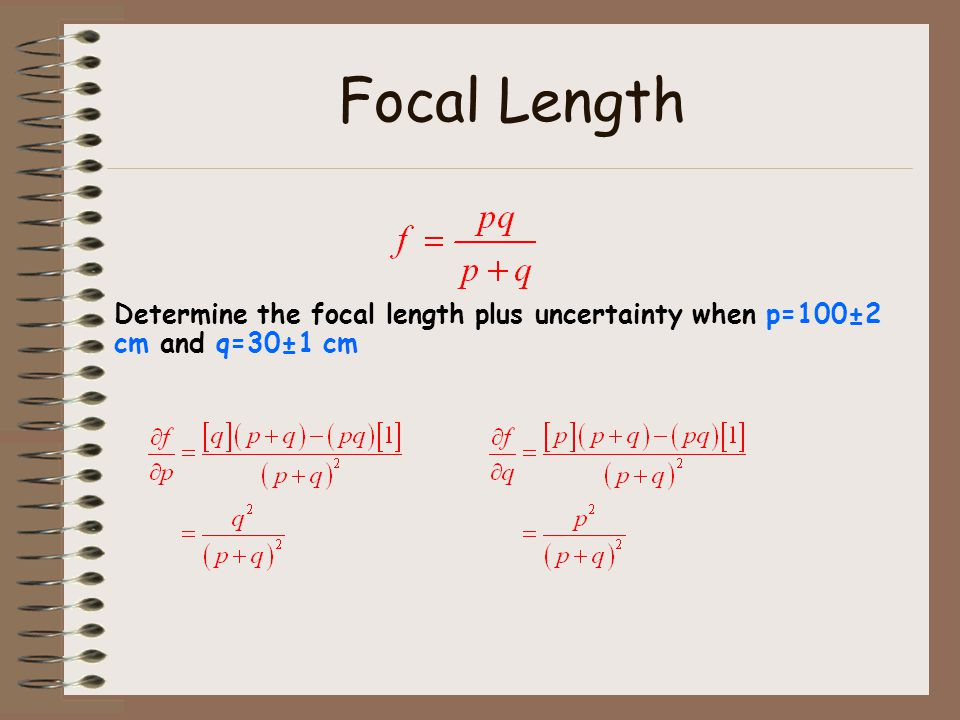 Focal Length Determine the focal length plus uncertainty when p=100±2 cm and q=30±1 cm