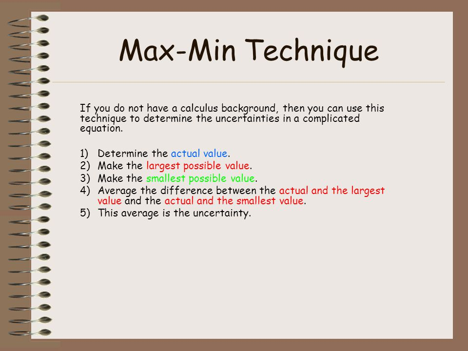 Max-Min Technique If you do not have a calculus background, then you can use this technique to determine the uncertainties in a complicated equation.