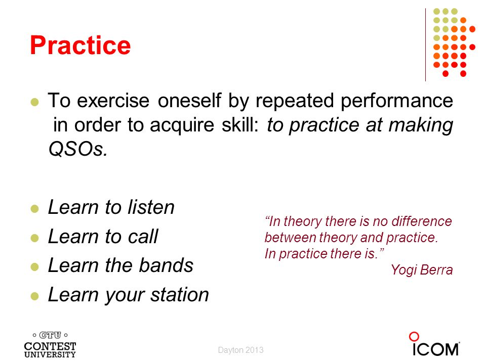 Practice To exercise oneself by repeated performance in order to acquire skill: to practice at making QSOs.