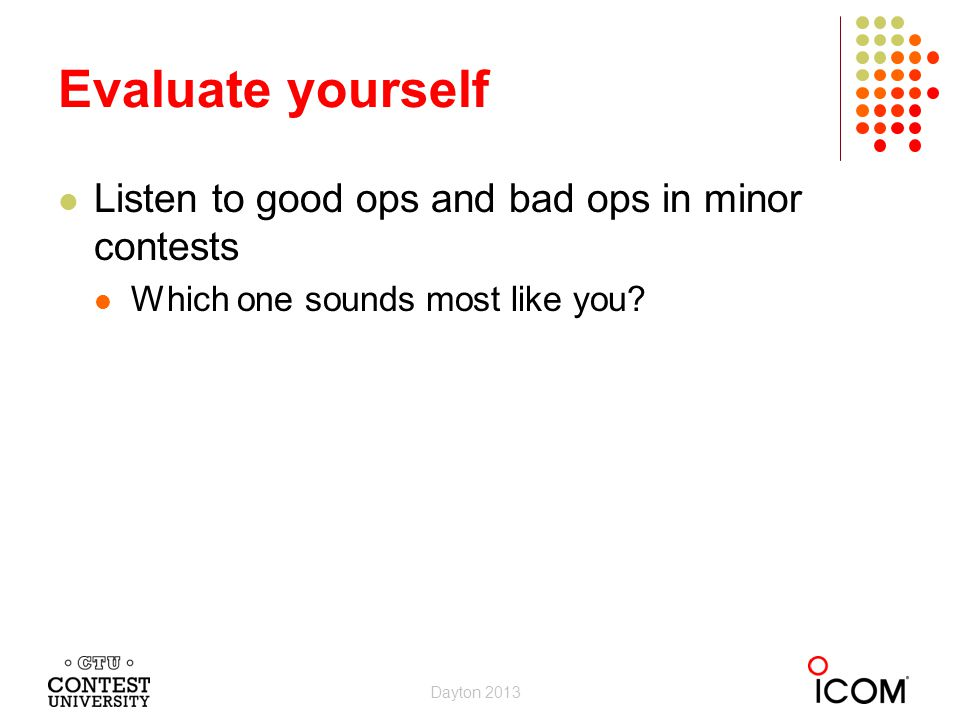 Evaluate yourself Listen to good ops and bad ops in minor contests