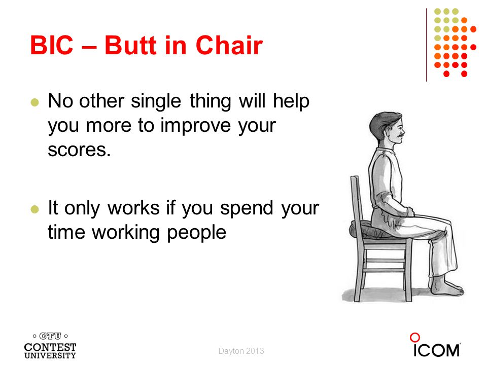 BIC – Butt in Chair No other single thing will help you more to improve your scores. It only works if you spend your time working people.