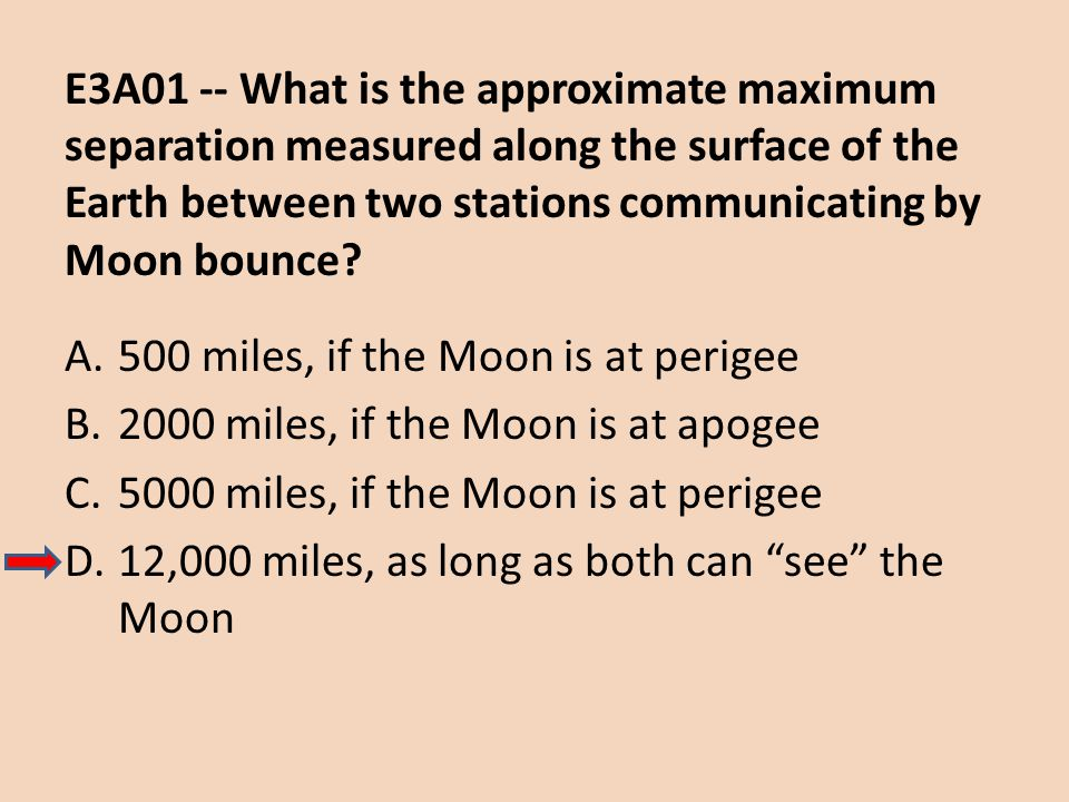 E3A01 -- What is the approximate maximum separation measured along the surface of the Earth between two stations communicating by Moon bounce