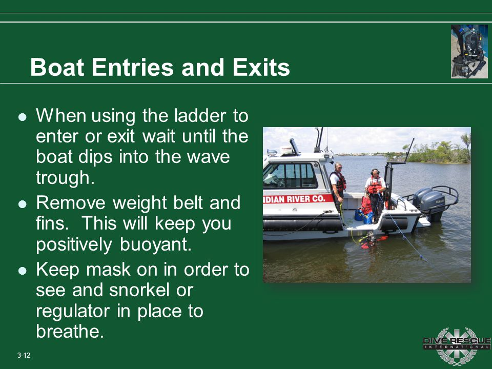 Boat Entries and Exits When using the ladder to enter or exit wait until the boat dips into the wave trough.