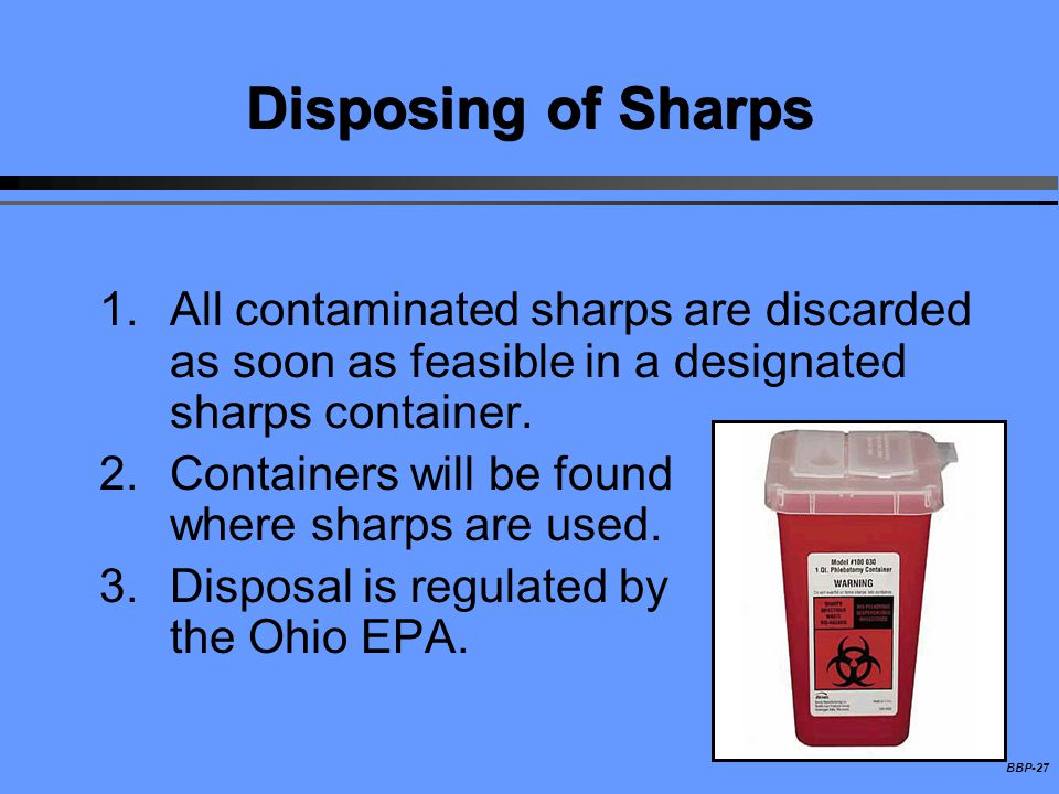 Disposing of Sharps All contaminated sharps are discarded as soon as feasible in a designated sharps container.