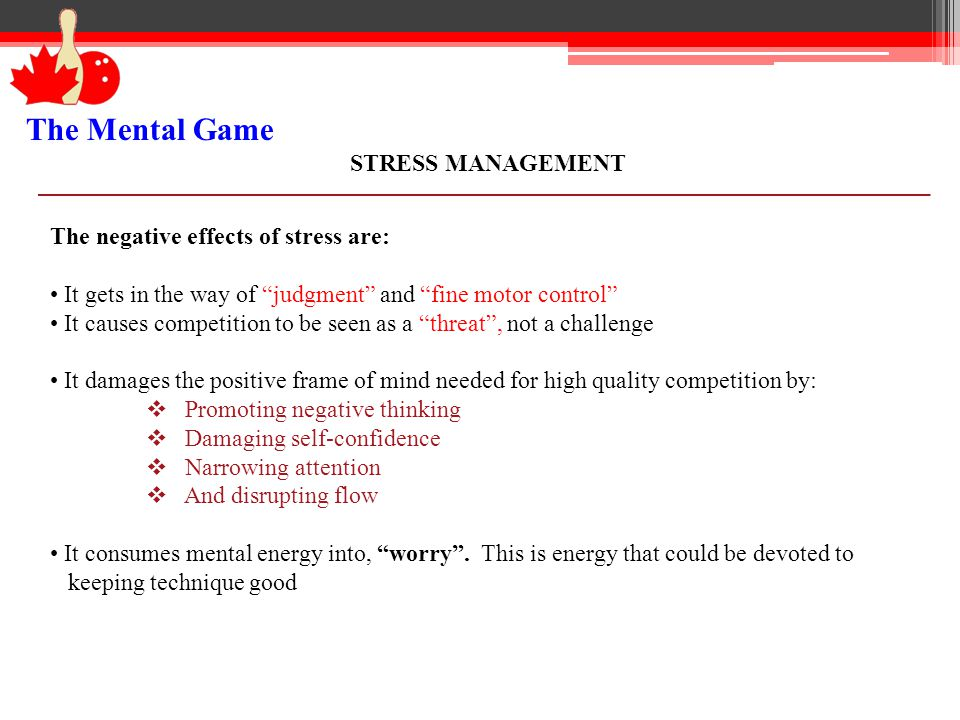 The Mental Game STRESS MANAGEMENT The negative effects of stress are: