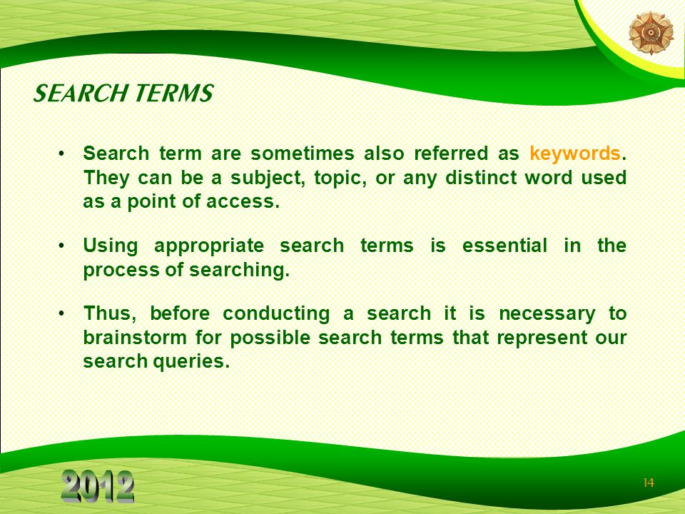 SEARCH TERMS Search term are sometimes also referred as keywords. They can be a subject, topic, or any distinct word used as a point of access.
