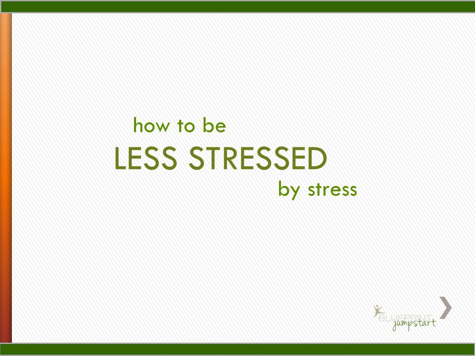 how to be LESS STRESSED by stress