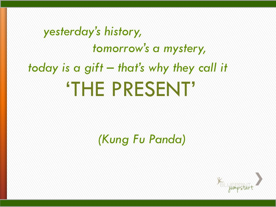 'THE PRESENT' yesterday's history, tomorrow's a mystery,