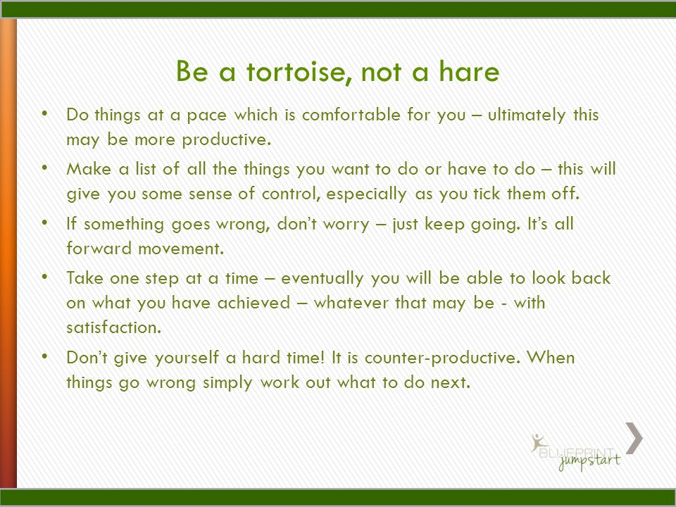 Be a tortoise, not a hare Do things at a pace which is comfortable for you – ultimately this may be more productive.