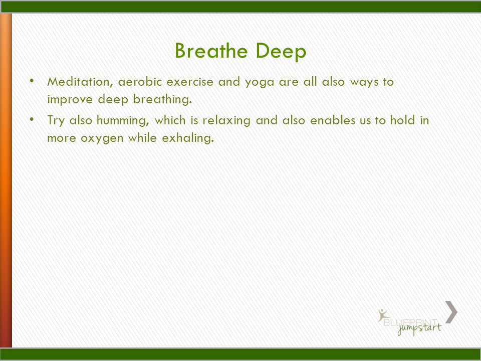 Breathe Deep Meditation, aerobic exercise and yoga are all also ways to improve deep breathing.