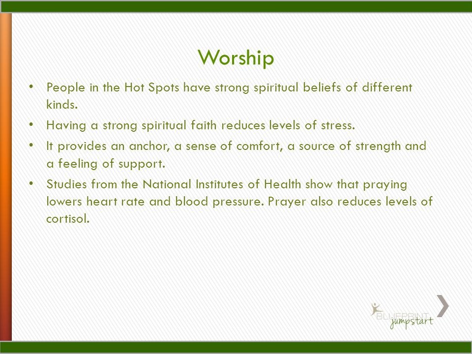Worship People in the Hot Spots have strong spiritual beliefs of different kinds. Having a strong spiritual faith reduces levels of stress.