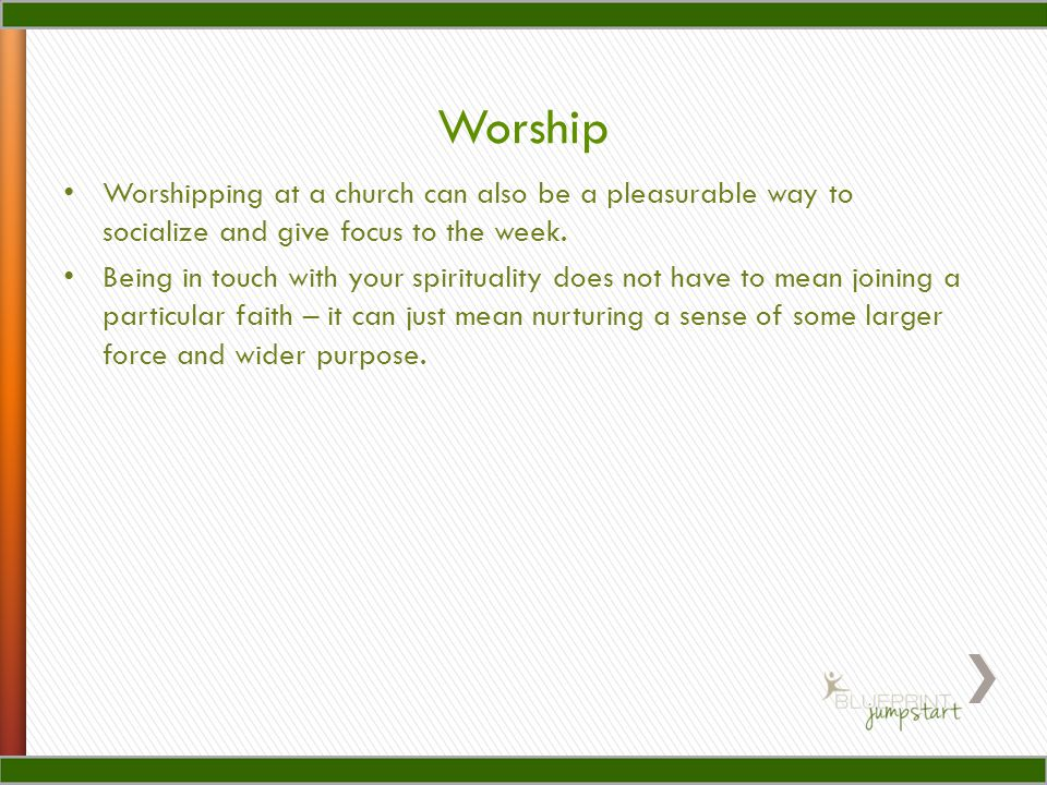 Worship Worshipping at a church can also be a pleasurable way to socialize and give focus to the week.