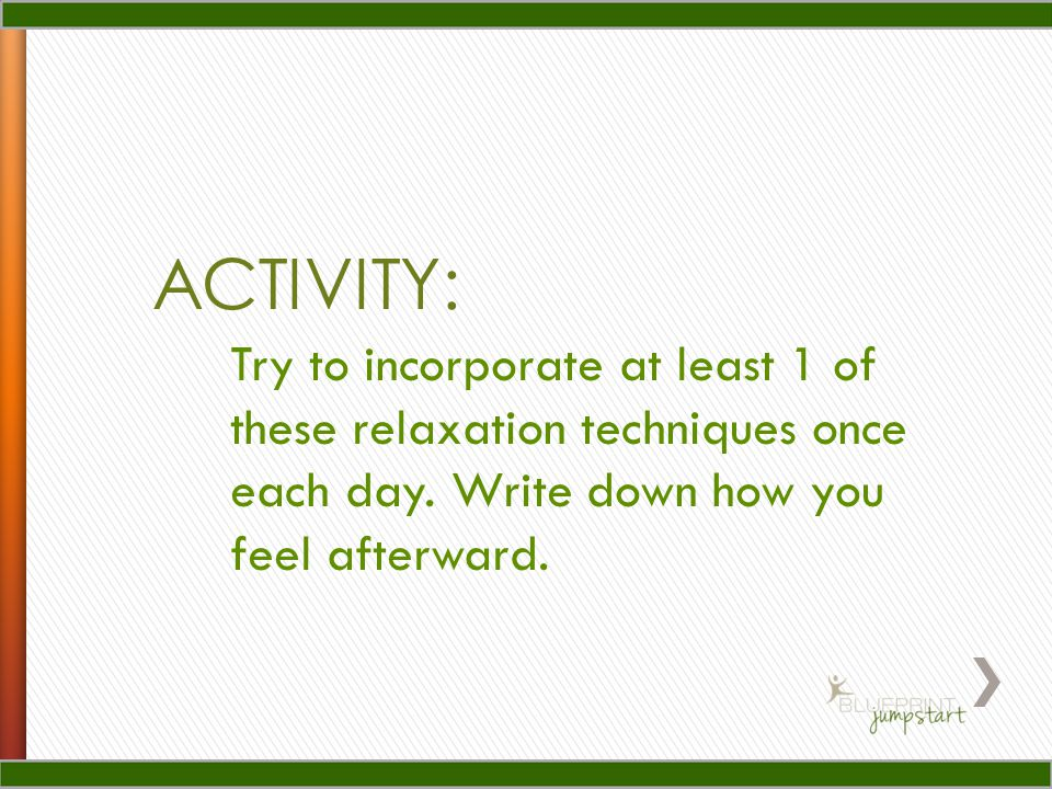 ACTIVITY: Try to incorporate at least 1 of these relaxation techniques once each day.