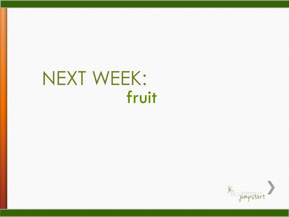 NEXT WEEK: fruit