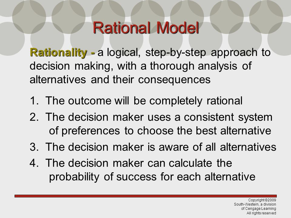 Rational Model Rationality - a logical, step-by-step approach to decision making, with a thorough analysis of alternatives and their consequences.