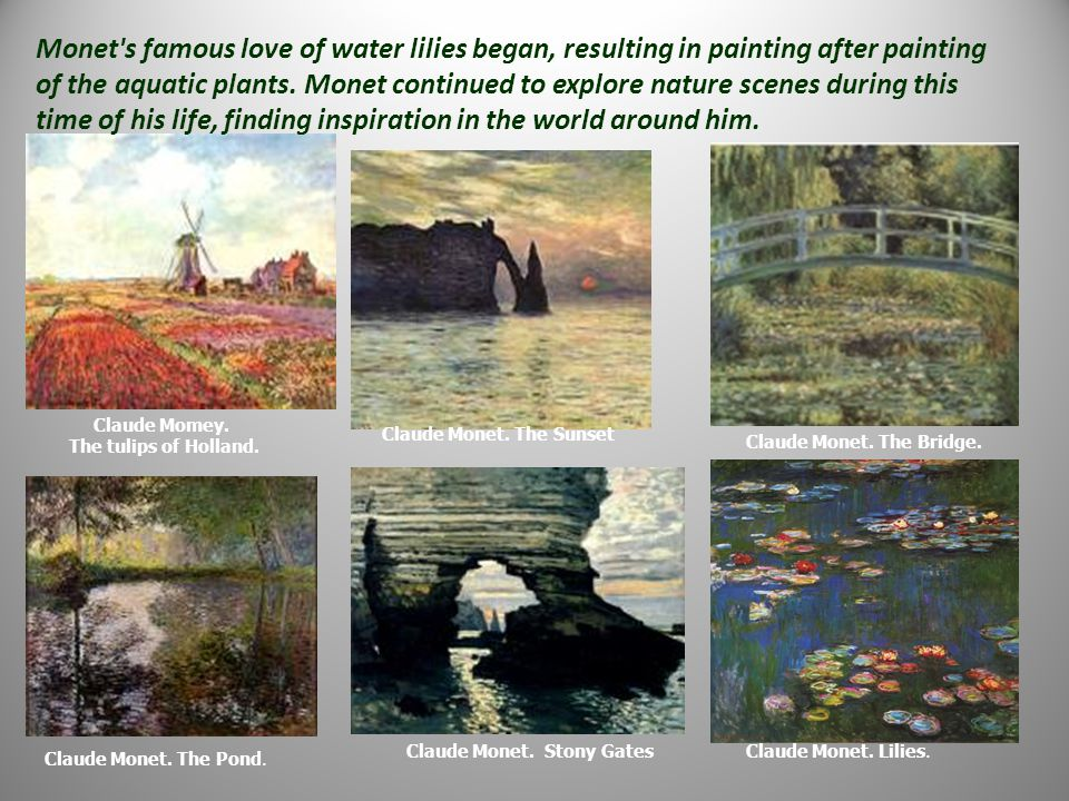 Monet s famous love of water lilies began, resulting in painting after painting of the aquatic plants. Monet continued to explore nature scenes during this time of his life, finding inspiration in the world around him.