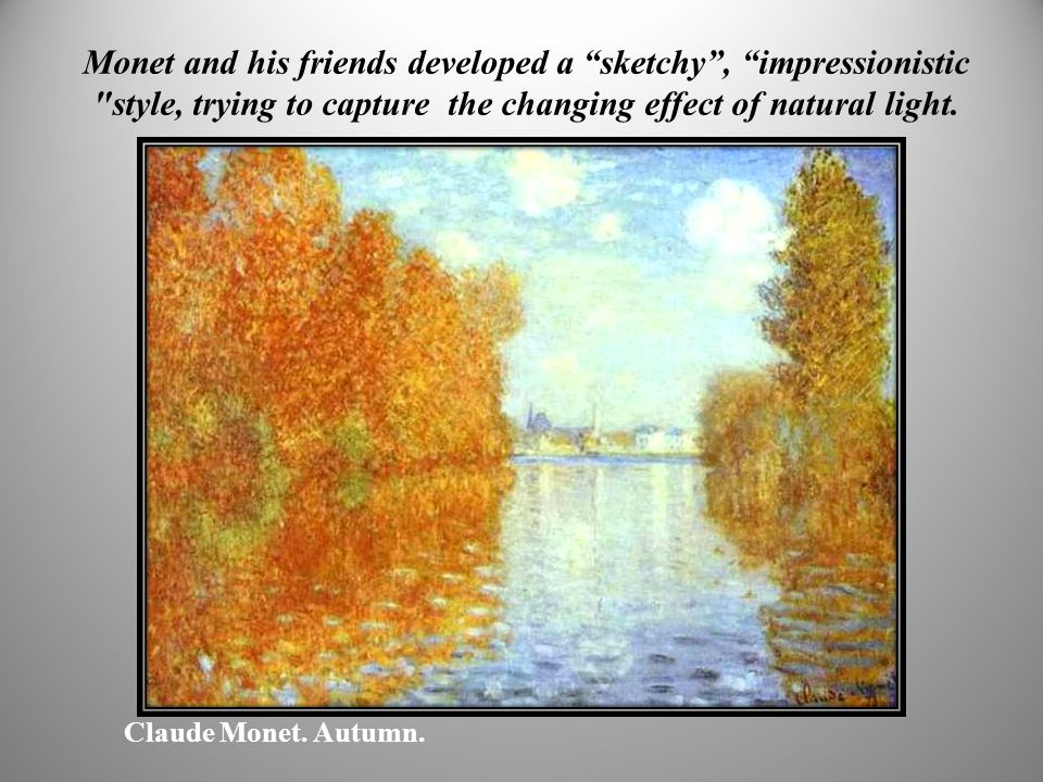 Monet and his friends developed a sketchy , impressionistic style, trying to capture the changing effect of natural light.