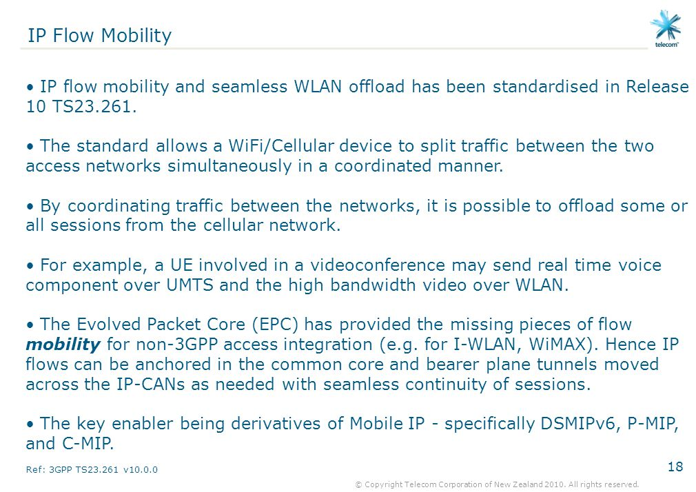 IP Flow Mobility IP flow mobility and seamless WLAN offload has been standardised in Release 10 TS23.261.