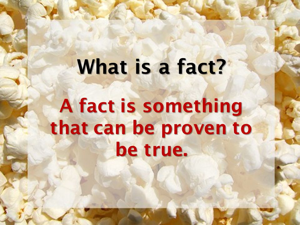 A fact is something that can be proven to be true.