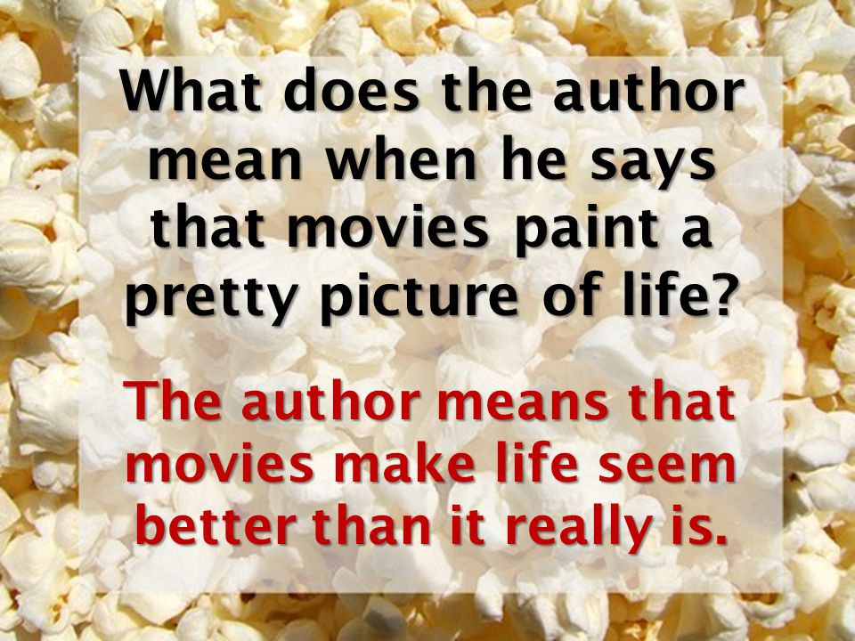 The author means that movies make life seem better than it really is.