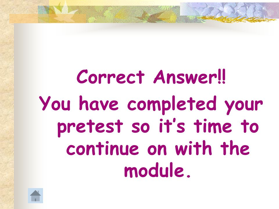 Correct Answer!! You have completed your pretest so it's time to continue on with the module.