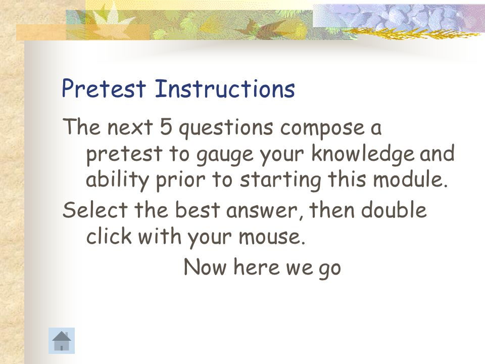 Pretest Instructions The next 5 questions compose a pretest to gauge your knowledge and ability prior to starting this module.