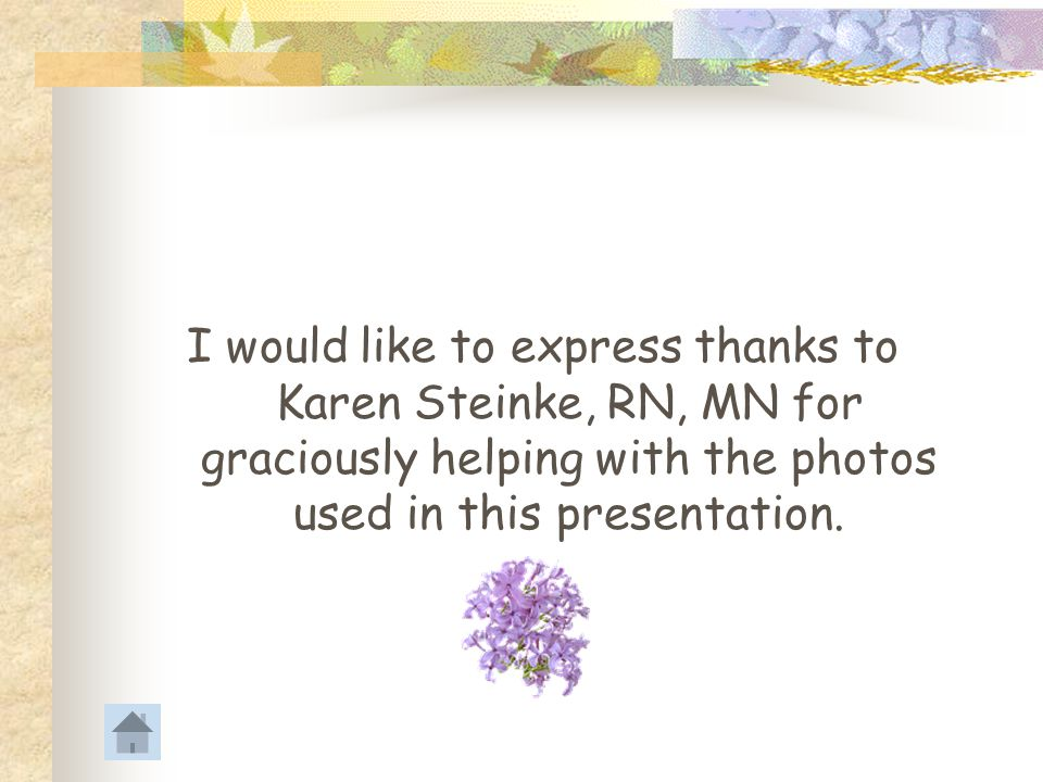 I would like to express thanks to Karen Steinke, RN, MN for graciously helping with the photos used in this presentation.