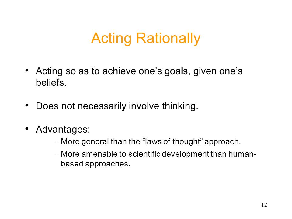 Acting Rationally Acting so as to achieve one's goals, given one's beliefs. Does not necessarily involve thinking.