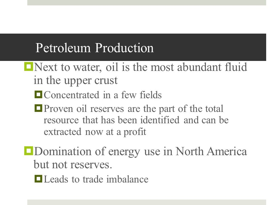 Petroleum Production Next to water, oil is the most abundant fluid in the upper crust. Concentrated in a few fields.