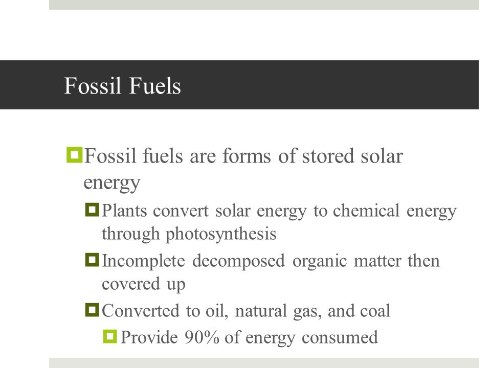 Fossil Fuels Fossil fuels are forms of stored solar energy