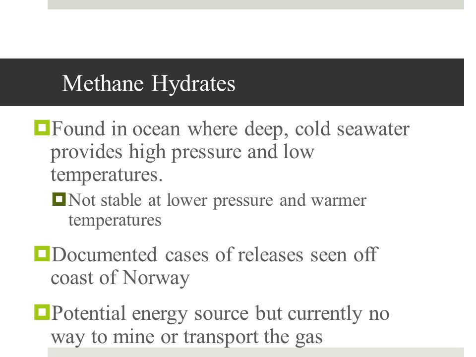 Methane Hydrates Found in ocean where deep, cold seawater provides high pressure and low temperatures.