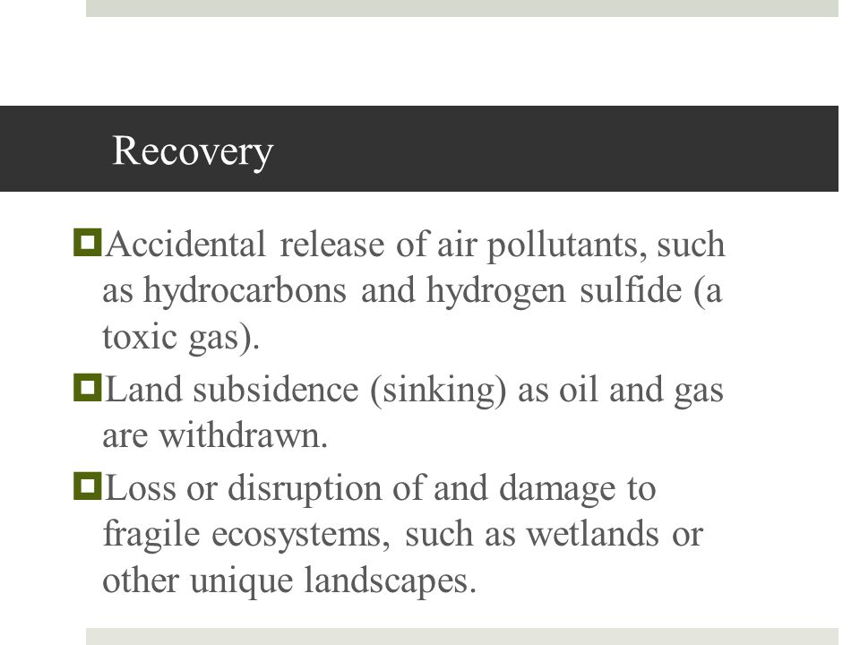 Recovery Accidental release of air pollutants, such as hydrocarbons and hydrogen sulfide (a toxic gas).