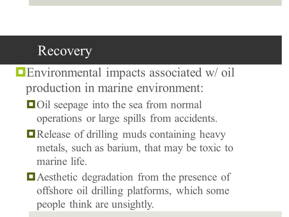Recovery Environmental impacts associated w/ oil production in marine environment: