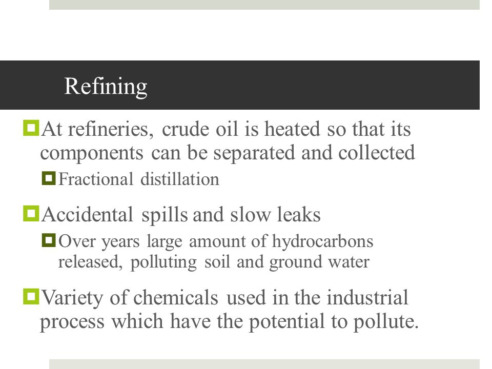 Refining At refineries, crude oil is heated so that its components can be separated and collected.