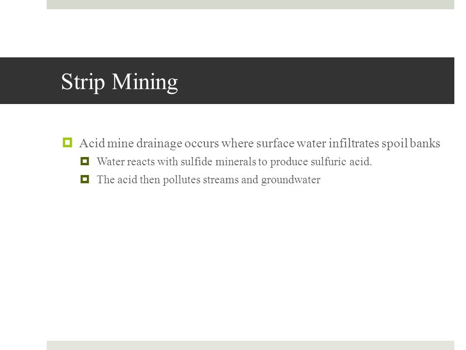 Strip Mining Acid mine drainage occurs where surface water infiltrates spoil banks. Water reacts with sulfide minerals to produce sulfuric acid.