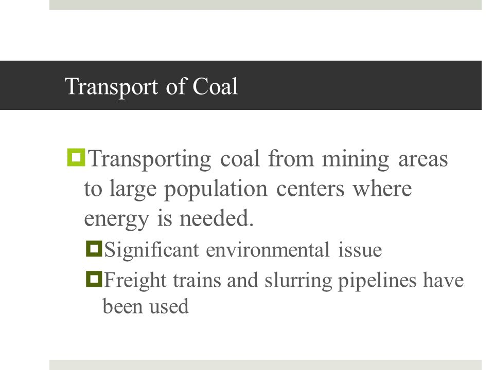 Transport of Coal Transporting coal from mining areas to large population centers where energy is needed.