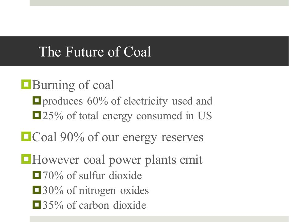 The Future of Coal Burning of coal Coal 90% of our energy reserves